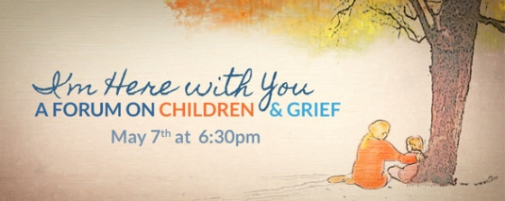 I'm Here With You: A Community Forum on Understanding Children and Grief May 7th